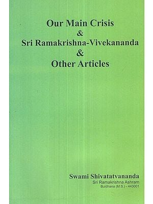 Our Main Crisis and Sri Ramakrishna- Vivekananda and Other Articles