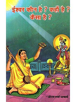 ईश्वर कौन है ? कहाँ है ? कैसा है ?- Who is God ? Where is it ? How it is ?