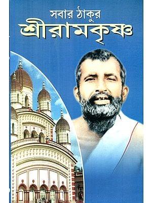 Everyone's God Is Sri Ramakrishna- A Brief Biography of Ramakrishna (Bengali)