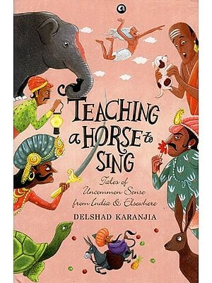 Teaching a Horse to Sing- Tales of Uncommon Sense From India and Elsewhere