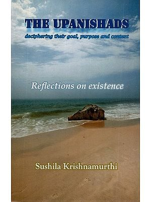 The Upanishads- Deciphering Their Goal, Purpose and Content (Reflections on Existence)
