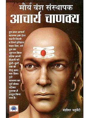 मौर्य वंश संस्थापक आचार्य चाणक्य : Maurya Dynasty Founder Acharya Chanakya