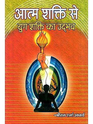 आत्म शक्ति से युग शक्ति का उद्भव : Aatm Shakti Se Yug Shakti Ka Udbhav