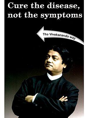 Cure The Disease Not The Symptoms (The Vivekananda Way)