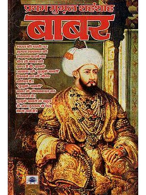 प्रथम मुग़ल शहंशाह बाबर : Babur The First Mughal Emperor