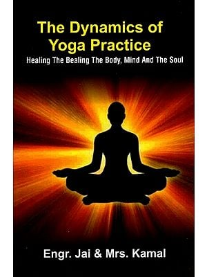 The Dynamics of Yoga Practice- Healing the Bealing The Body, Mind and The Soul