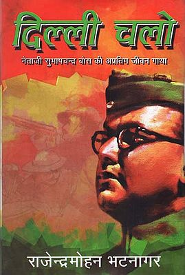 दिल्ली चलो  : Dilli Chalo- Biography of Subhash Chandra Bose (A Novel by Rajendra Mohan Bhatnagar)