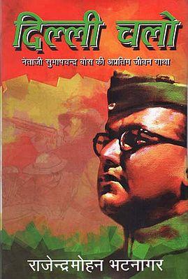 दिल्ली चलो  : Dilli Chalo- Biography of Subhash Chandra Bose (A Novel by Rajendra Mohan Bhatnagar)
