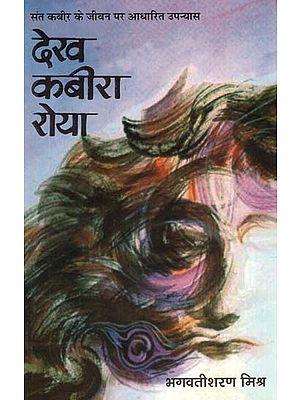 देख कबीरा रोया: Dekh Kabira Roya (Biographical Novel by Bhagwatisharan Mishra)