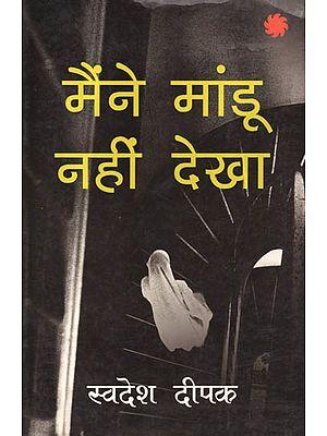 मैंने मांडू नहीं देखा: I Have Not Seen Mandu (A Collarge on the Destroyed Life of Swadesh Deepak)