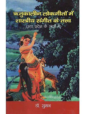 ऋतुकालीन लोकगीतों में शास्त्रीय संगीत के तत्त्व (उत्तर प्रदेश के संदर्भ में)- Elements of Classical Music in Seasonal Folk Songs in Uttar Pradesh