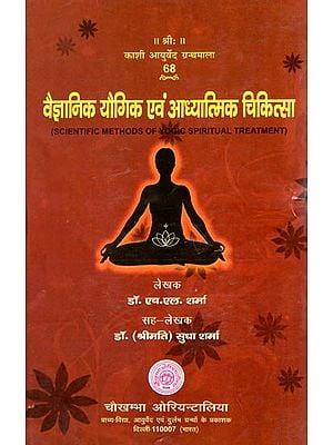 वैज्ञानिक यौगिक एवं आध्यात्मिक चिकित्सा: Scientific Methods of Yogic Spiritual Treatment