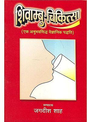 शिवाम्बु-चिकित्सा (एक अनुभवसिद्ध वैज्ञानिक पद्धति) - Shivambu-Medicine (An Empirical Scientific Method)
