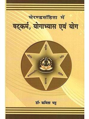घेरण्ड संहिता में षट्कर्म, योगाभ्यास एवं योग: Shatkarmas and Yoga in Gheranda Samhita