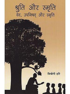 श्रुति और स्मृति वेद , उपनिषद् और स्मृति: Shruti and Smriti (Veda, Upanishads and Smriti)