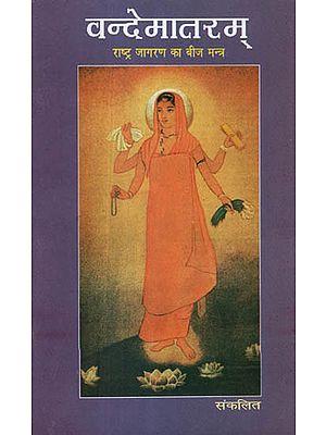 वन्देमातरम् - राष्ट्र जागरण का बीज मन्त्र - Vande Mataram- The Roots of National Awakening