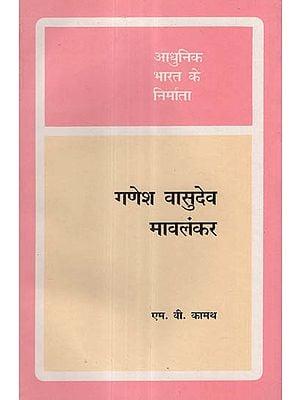 आधुनिक भारत के निर्माता - गणेश वासुदेव मावलंकर - Builders of Modern India- Ganesh Vasudev Mavalankar