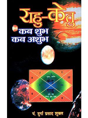 राहु-केतु कब शुभ कब अशुभ  - Rahu-Ketu (Detailed Auspiciousness and Inauspiciousness)
