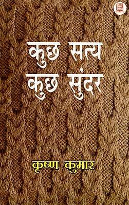कुछ सत्य कुछ सुन्दर: Kuch Satya Kuch Sundar (A Compilation of Essays)