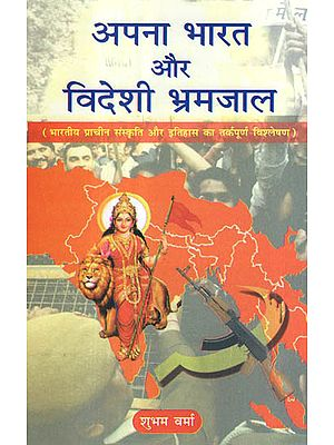 अपना भारत और विदेशी भ्रमजाल - Logical Analysis of India's Ancient Cultures, History and Related Foreign Confusions