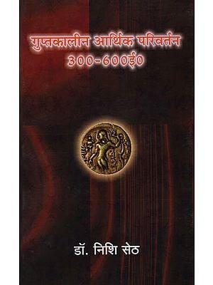 गुप्तकालीन आर्थिक परिवर्तन 300-660 ई० - Gupta Period Economic Change (300-660 A.D.)