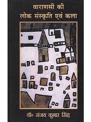 वाराणसी की लोक संस्कृति एवं कला - Folk Culture and Art of Varanasi