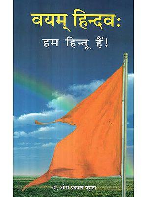 वयम् हिन्दवः हम हिन्दू हैं ! - We Are Hindu!