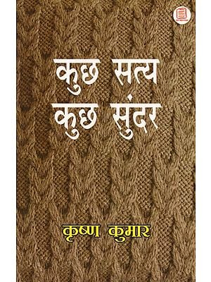कुछ सत्य कुछ सुंदर: Journals Written by Various Writters on Society, Language and Culture