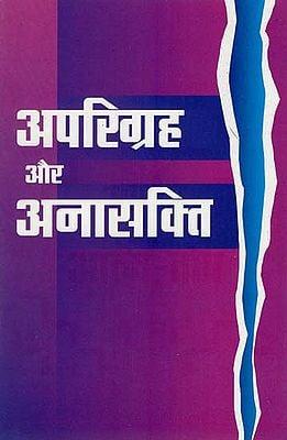 अपरिग्रह और अनासक्ति : Aprigraha aur Anashakti