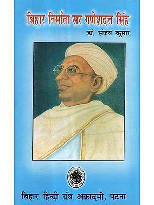 बिहार निर्माता सर गणेशदत्त सिंह - Creartor of Bihar- Sir Ganesh Dutt Singh