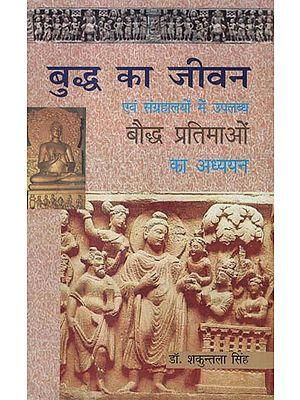 बुद्ध का जीवन एवं संग्रहालयों में उपलब्ध बौद्ध प्रतिमाओं का अध्ययन - The Life of Buddha and The Study of Buddhist Statues Available in Museums