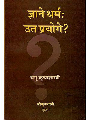 ज्ञाने धर्मः उत प्रयोगे ? - Jnane Dharmahuta Prayoga ?