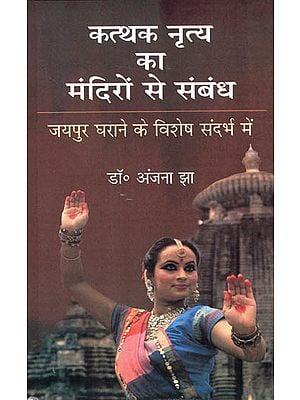 कत्थक नृत्य का मंदिरो से संबंध- जयपुर घराने के विशेष सन्दर्भ में -  Connections of Kathak Dance with Temples (In the Context of Jaipur Gharana)