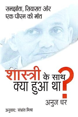 शास्त्री के साथ क्या हुआ था?: What Happened to Shastri? (Compromise, Politics and Death of a PM)