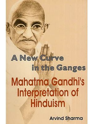A New Curve in the Ganges- Mahatma Gandhi's Interpretation of Hinduism