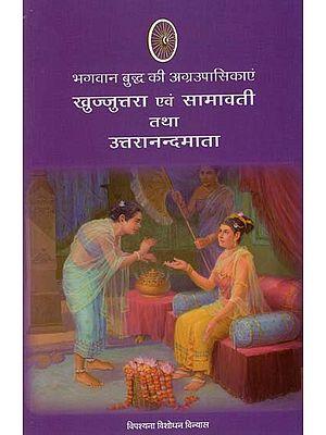 भागवान बुद्ध की अग्रउपासिकाएं खुज्जूत्तरा एवं सामावती तथा उत्तरानन्दमाता : Great Disciple of Khujjutara and Samavati and Uttaranandmata