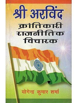 श्री अरविंद- क्रांतिकारी राजनीतिक विचारक - Shri Arvind- Revolutionary Political Thinker