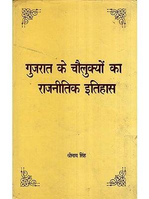 गुजरात के चौलुक्यों का राजनीतिक इतिहास - Political History of Chalukya Dynasty of Gujarat
