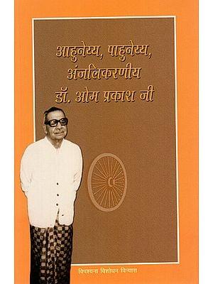 आहुनेय्य, पाहुनेय्य, अंजलिकरणीय डॉ. ओम प्रकाश जी : Complete Life Story of Dr. Om Prakash