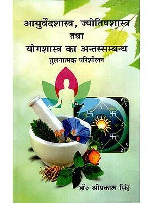 आयुर्वेदशास्त्र, ज्योतिषशास्त्र तथा योगशास्त्र का अन्तस्सम्बन्ध तुलनात्मक परिशीलन - Interconnection of Ayurveda Shastra, Jyotish Shastra and Yog Shastra (A Crtitcal Strategy)