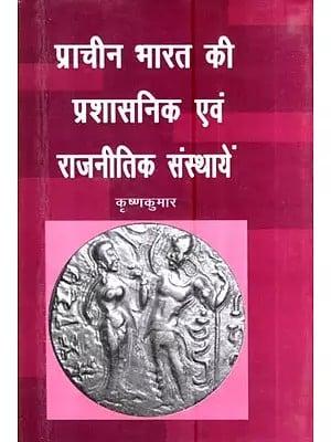 प्राचीन भारत की प्रशासनिक एवं राजनीतिक संस्थायें- Administrative and Political Institutions of Ancient India
