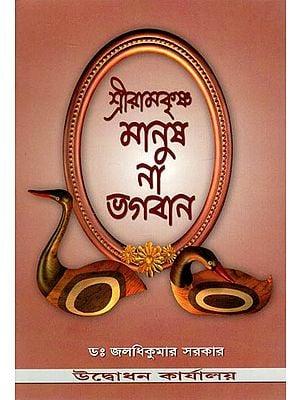 Sri Ramakrishna Manush Na Bhagavan (Bengali)