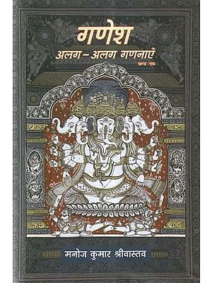 गणेश अलग-अलग गणनाएँ- An Exhaustive and Emotional Look at Lord Ganesha