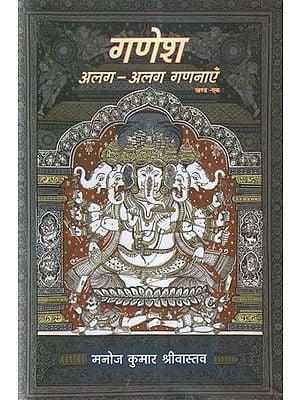 गणेश अलग-अलग गणनाएँ- An Exhaustive and Emotional Look at Lord Ganesha