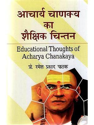 आचार्य चाणक्य का शैक्षिक चिन्तन - Educational Thoughts of Acharya Chanakya