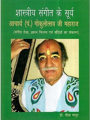 शास्त्रीय संगीत के सूर्य- आचार्य (प.) गोकुलोत्सव जी महाराज (संगीत सेवा, शास्त्र चिन्तन एवं बंदिशों का संकलन)- Indian Classical Singer- Acharya Gokulotsav Ji Maharaj (A Compilation of His Contribution to Music, Shastra And Bandish)