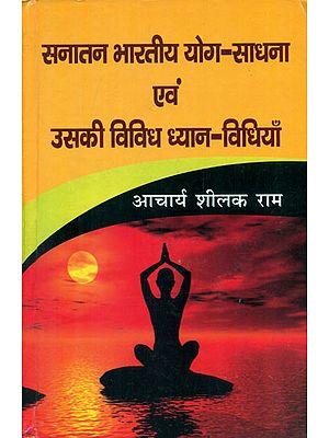 सनातन भारतीय योग-साधना एवं उसकी विविध ध्यान-विधियाँ - Sanatan Bhartiya Yoga Practice and Its Various Meditation Practices (Their Relevance and Utility in the Contemporary Era)