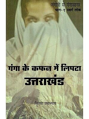 गंगा के कफन में लिपटा उत्तराखंड - Uttarakhand Wrapped in Shroud of Ganga