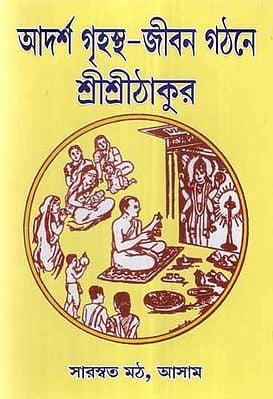 Adarsha Grihastha Jivan Gathane Sri Sri Thakur (Bengali)