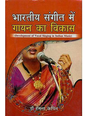 भारतीय संगीत में गायन का विकास - Development of Vocal Singing in Indian Music